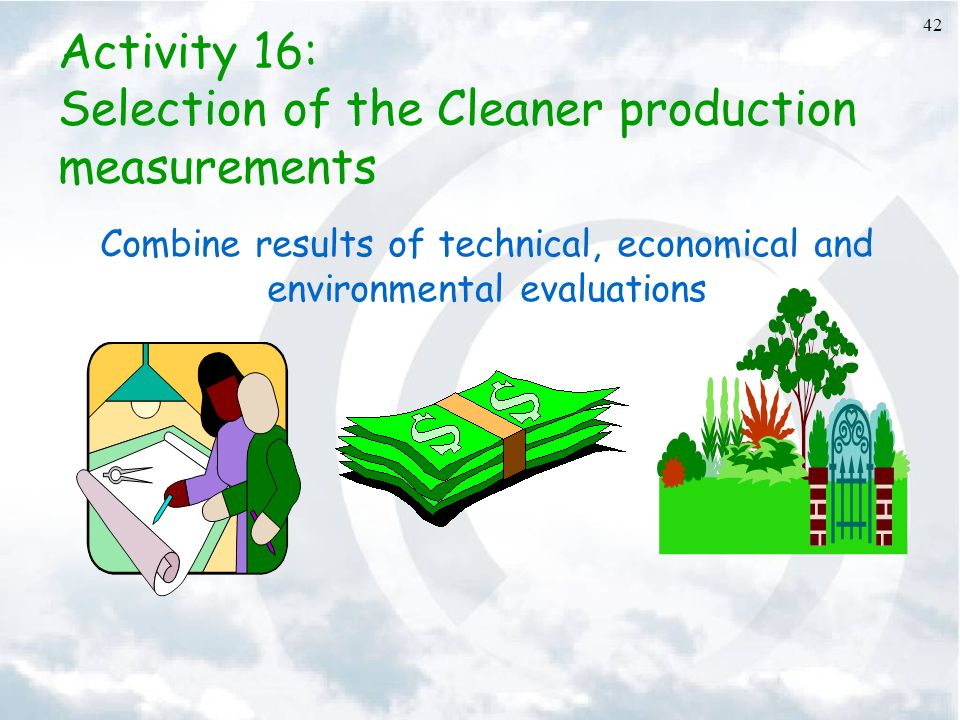 42 Activity 16: Selection of the Cleaner production measurements Combine results of technical, economical and environmental evaluations