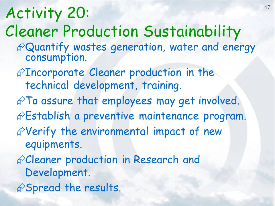 47 Activity 20: Cleaner Production Sustainability  Quantify wastes generation, water and energy consumption.  Incorporate Cleaner production in the