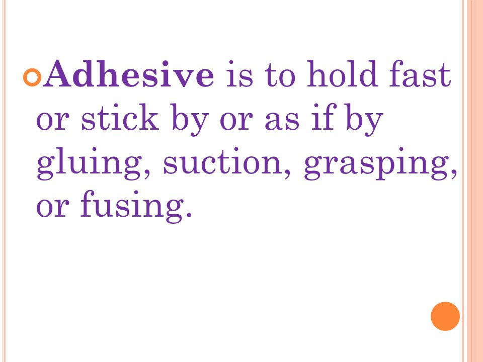 Adhesive is to hold fast or stick by or as if by gluing, suction, grasping, or fusing.