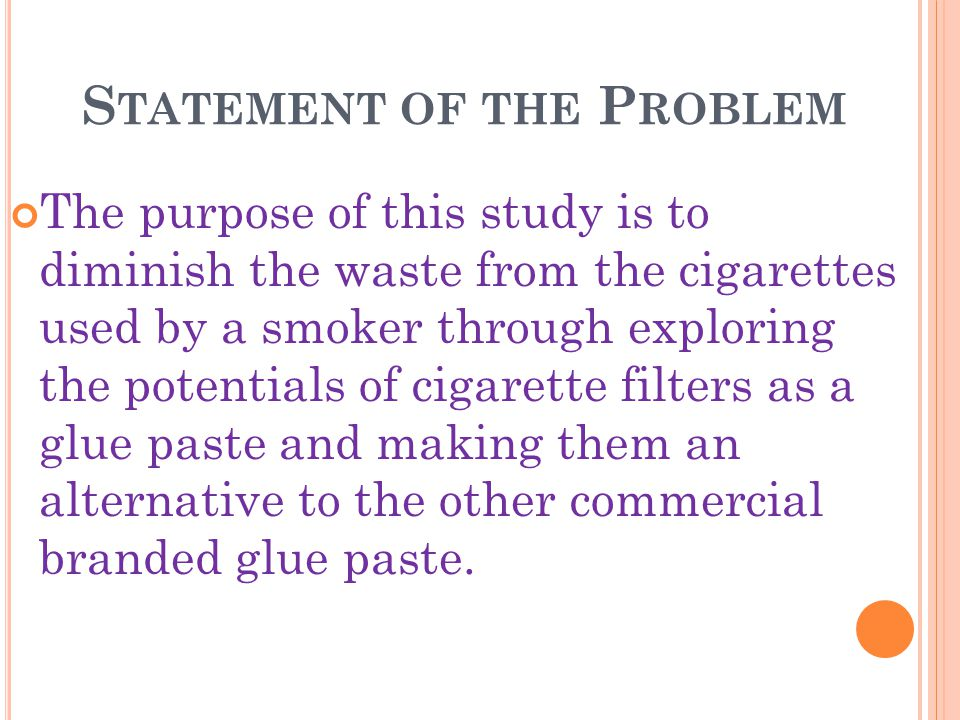 S TATEMENT OF THE P ROBLEM The purpose of this study is to diminish the waste from the cigarettes used by a smoker through exploring the potentials of cigarette filters as a glue paste and making them an alternative to the other commercial branded glue paste.