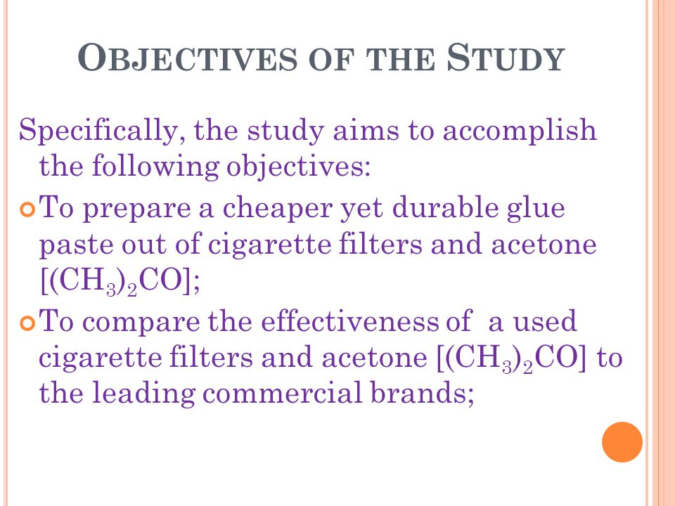 O BJECTIVES OF THE S TUDY Specifically, the study aims to accomplish the following objectives: To prepare a cheaper yet durable glue paste out of cigarette filters and acetone [(CH 3 ) 2 CO]; To compare the effectiveness of a used cigarette filters and acetone [(CH 3 ) 2 CO] to the leading commercial brands;