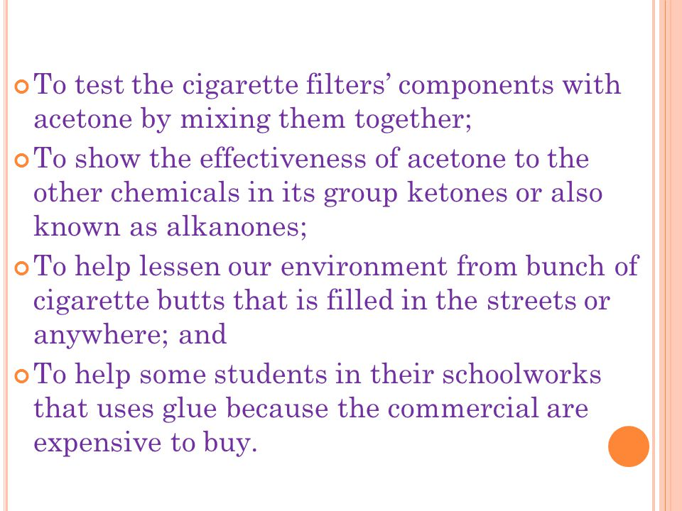 To test the cigarette filters' components with acetone by mixing them together; To show the effectiveness of acetone to the other chemicals in its group ketones or also known as alkanones; To help lessen our environment from bunch of cigarette butts that is filled in the streets or anywhere; and To help some students in their schoolworks that uses glue because the commercial are expensive to buy.