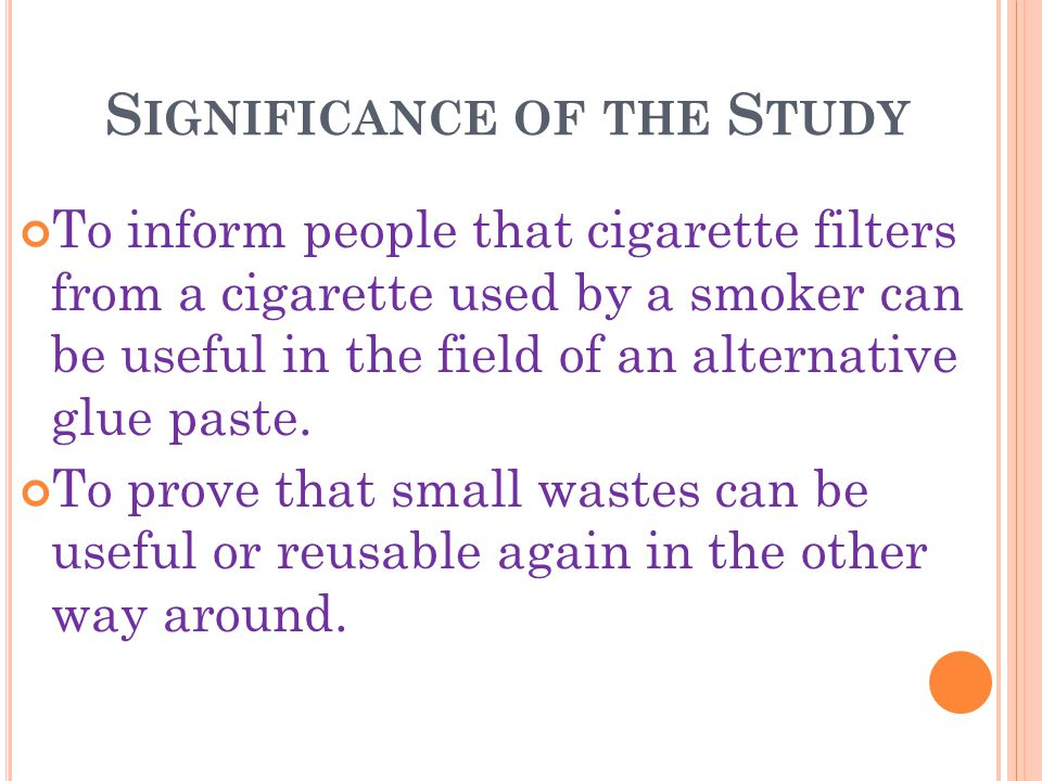 S IGNIFICANCE OF THE S TUDY To inform people that cigarette filters from a cigarette used by a smoker can be useful in the field of an alternative glue paste.