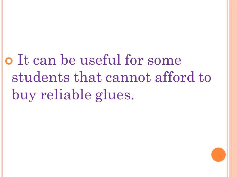 It can be useful for some students that cannot afford to buy reliable glues.