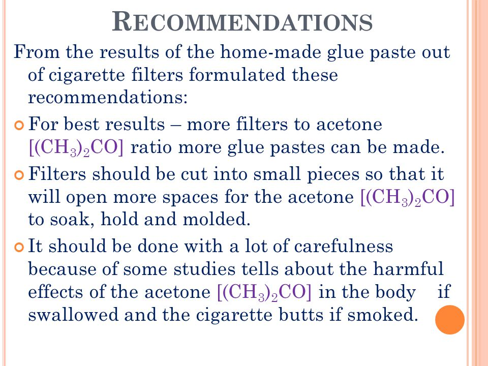 R ECOMMENDATIONS From the results of the home-made glue paste out of cigarette filters formulated these recommendations: For best results – more filters to acetone [(CH 3 ) 2 CO] ratio more glue pastes can be made.