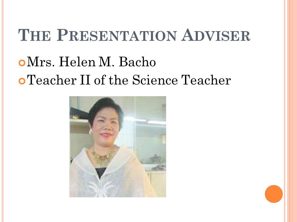 T HE P RESENTATION A DVISER Mrs. Helen M. Bacho Teacher II of the Science Teacher