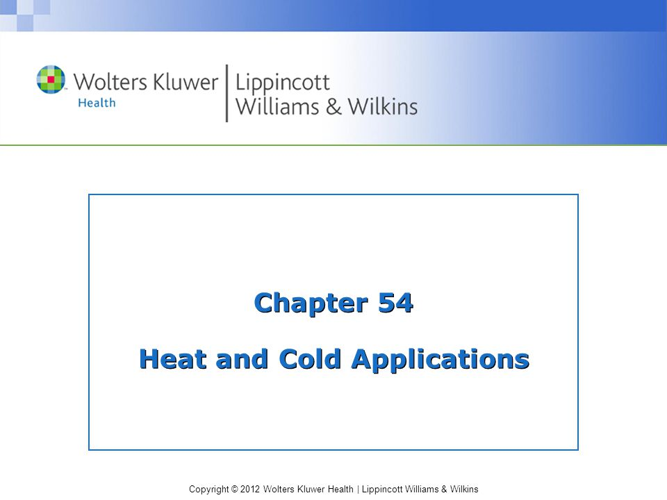 Copyright © 2012 Wolters Kluwer Health | Lippincott Williams & Wilkins Chapter 54 Heat and Cold Applications