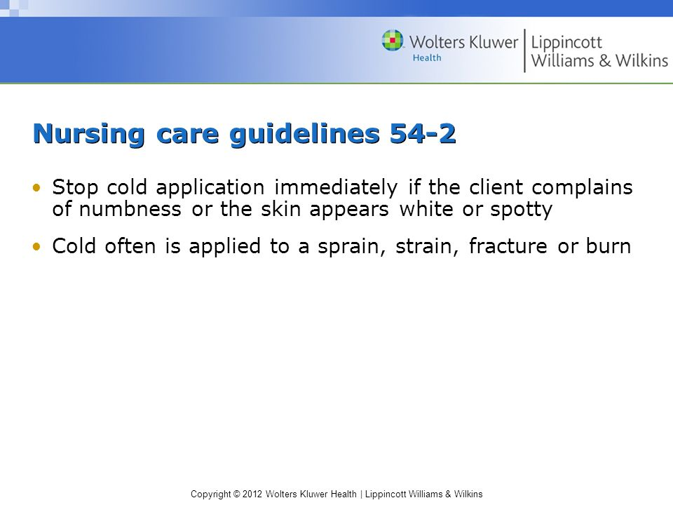 Copyright © 2012 Wolters Kluwer Health | Lippincott Williams & Wilkins Nursing care guidelines 54-2 Stop cold application immediately if the client complains of numbness or the skin appears white or spotty Cold often is applied to a sprain, strain, fracture or burn