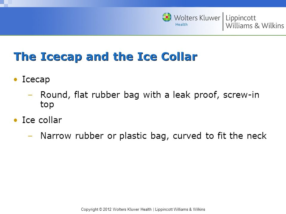 Copyright © 2012 Wolters Kluwer Health | Lippincott Williams & Wilkins The Icecap and the Ice Collar Icecap –Round, flat rubber bag with a leak proof,