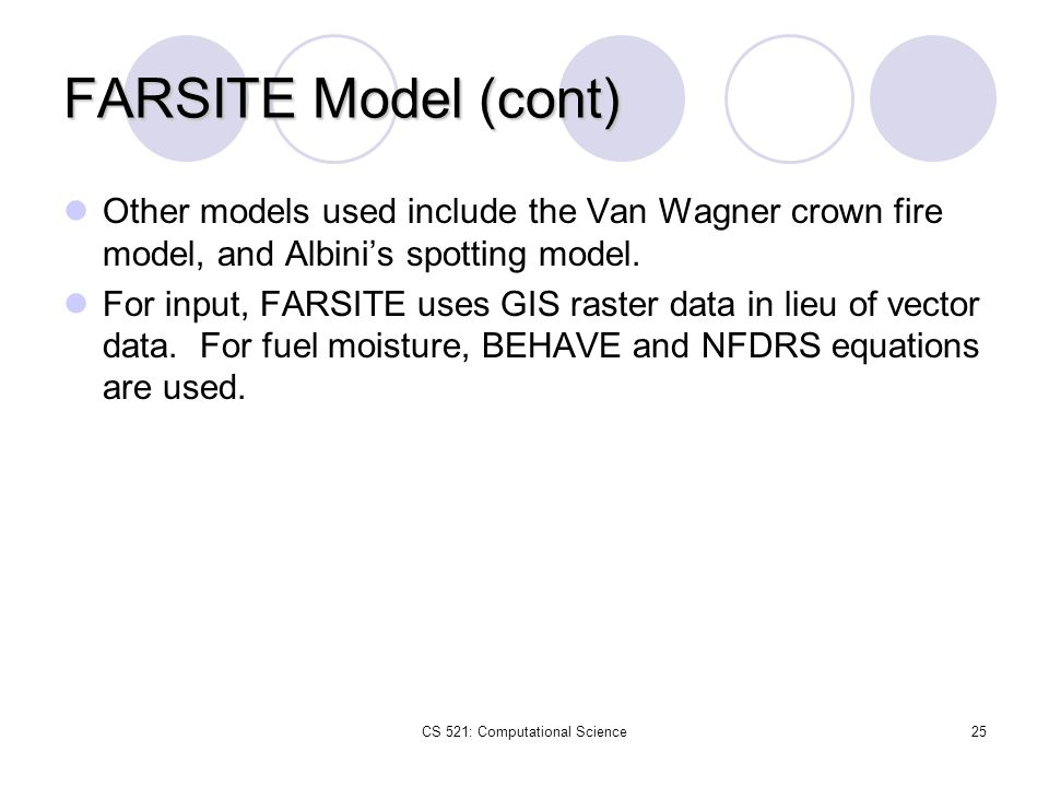 CS 521: Computational Science25 FARSITE Model (cont) Other models used include the Van Wagner crown fire model, and Albini's spotting model. For input