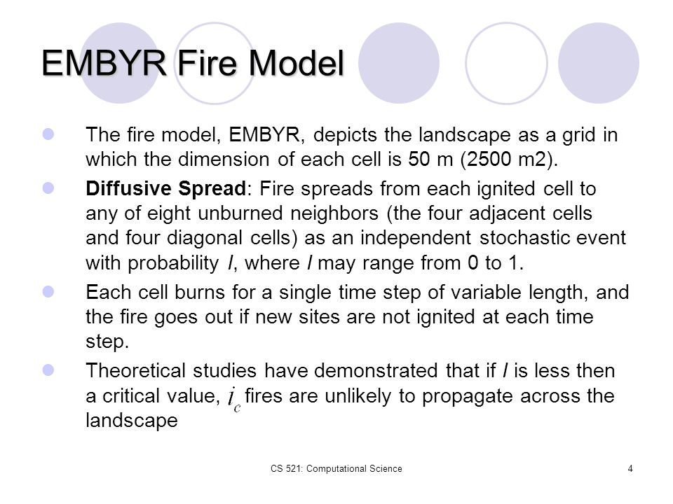 CS 521: Computational Science4 EMBYR Fire Model The fire model, EMBYR, depicts the landscape as a grid in which the dimension of each cell is 50 m (25