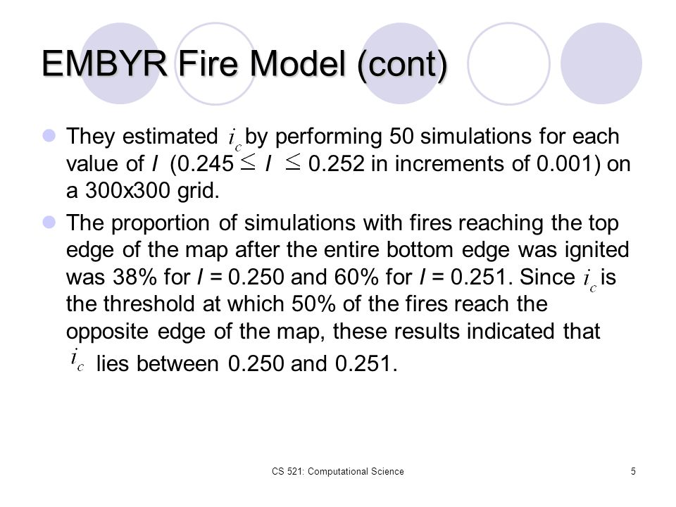 CS 521: Computational Science5 EMBYR Fire Model (cont) They estimated by performing 50 simulations for each value of I (0.245 I 0.252 in increments of