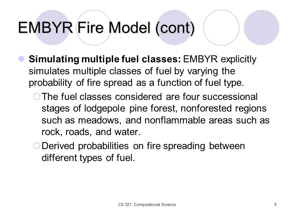 CS 521: Computational Science6 EMBYR Fire Model (cont) Simulating multiple fuel classes: EMBYR explicitly simulates multiple classes of fuel by varyin