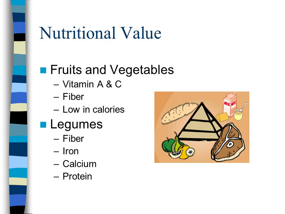 Nutritional Value Fruits and Vegetables –Vitamin A & C –Fiber –Low in calories Legumes –Fiber –Iron –Calcium –Protein