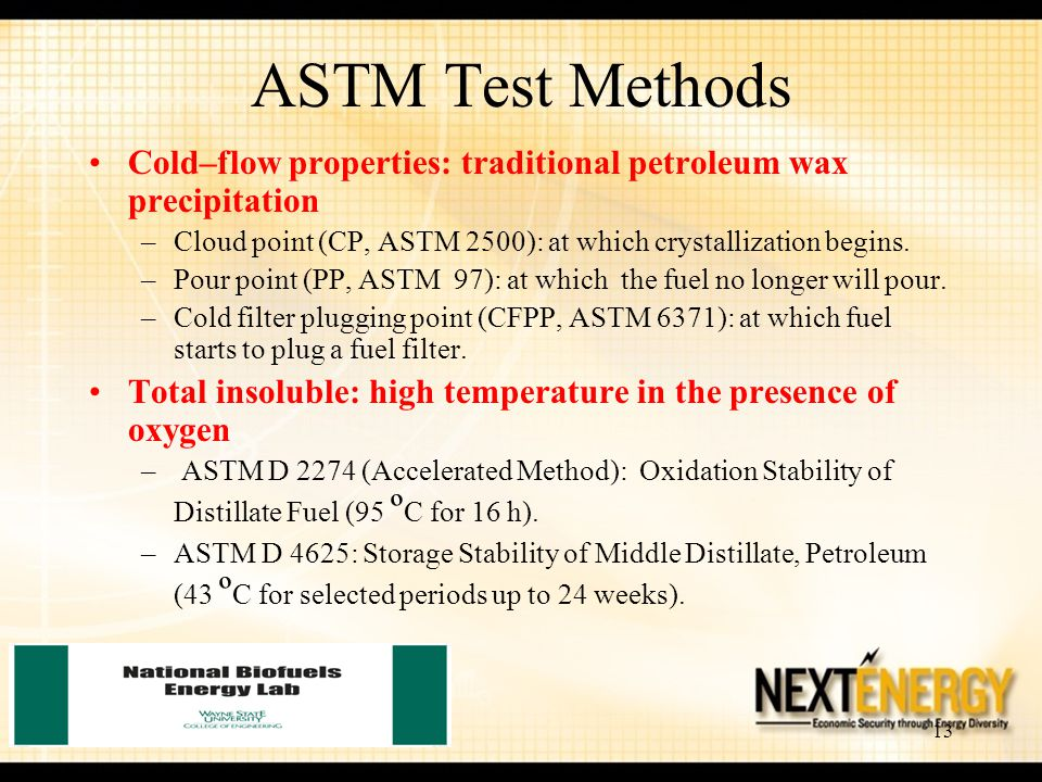 13 Cold–flow properties: traditional petroleum wax precipitation –Cloud point (CP, ASTM 2500): at which crystallization begins. –Pour point (PP, ASTM