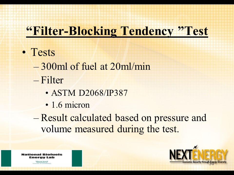30 Filter-Blocking Tendency Test Tests –300ml of fuel at 20ml/min –Filter ASTM D2068/IP387 1.6 micron –Result calculated based on pressure and volume measured during the test.