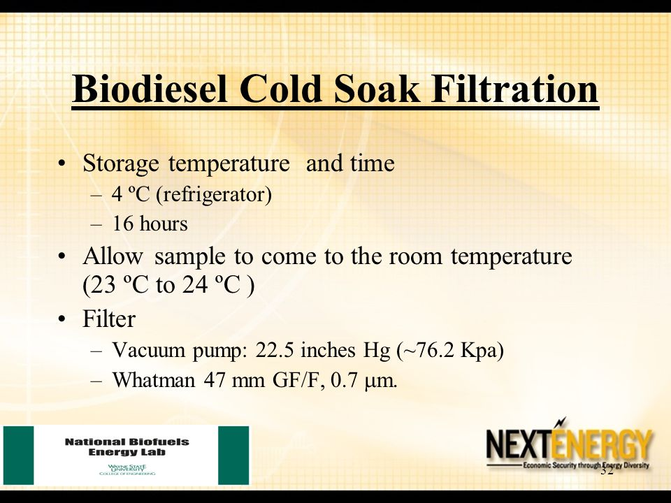 32 Biodiesel Cold Soak Filtration Storage temperature and time –4 ºC (refrigerator) –16 hours Allow sample to come to the room temperature (23 ºC to 24 ºC ) Filter –Vacuum pump: 22.5 inches Hg (~76.2 Kpa) –Whatman 47 mm GF/F, 0.7  m.