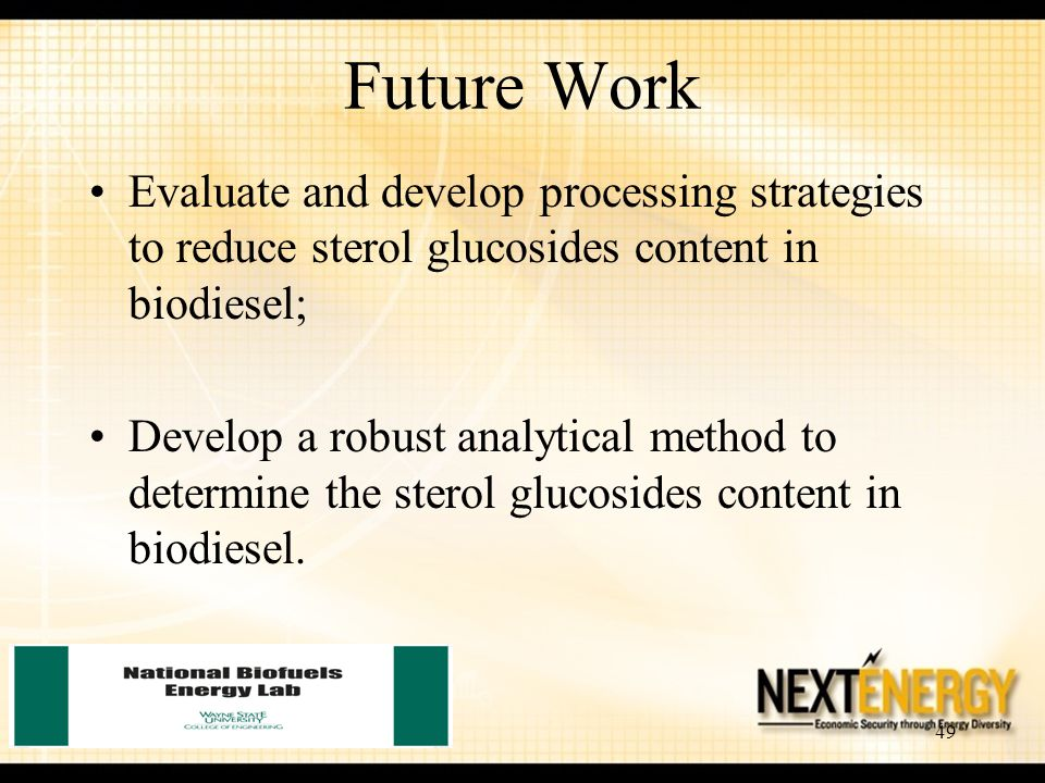 49 Future Work Evaluate and develop processing strategies to reduce sterol glucosides content in biodiesel; Develop a robust analytical method to dete