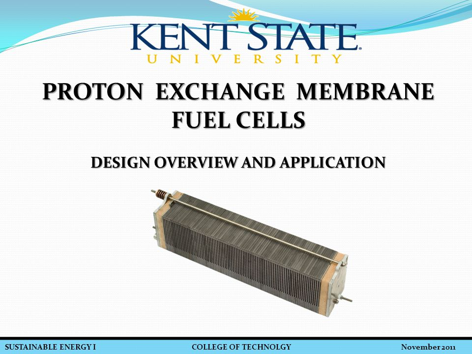 SUSTAINABLE ENERGY I COLLEGE OF TECHNOLGY November 2011 PEM FUEL CELLS – DESIGN OVERVIEW AND APPLICATION  Future Improvement