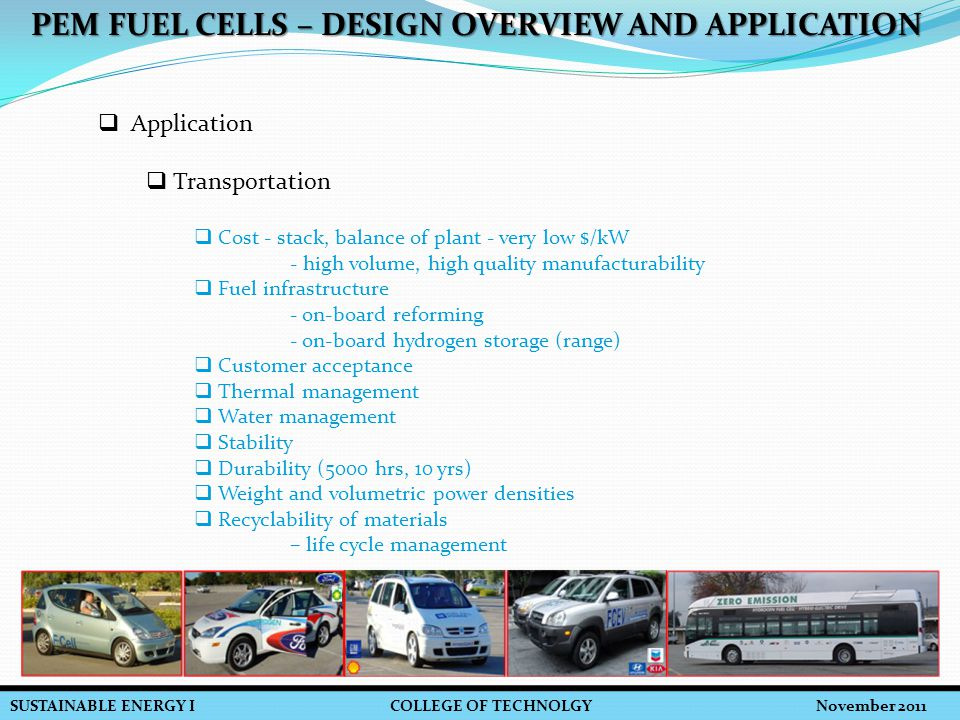 SUSTAINABLE ENERGY I COLLEGE OF TECHNOLGY November 2011 PEM FUEL CELLS – DESIGN OVERVIEW AND APPLICATION  Application  Transportation  Cost - stack, balance of plant - very low $/kW - high volume, high quality manufacturability  Fuel infrastructure - on-board reforming - on-board hydrogen storage (range)  Customer acceptance  Thermal management  Water management  Stability  Durability (5000 hrs, 10 yrs)  Weight and volumetric power densities  Recyclability of materials – life cycle management