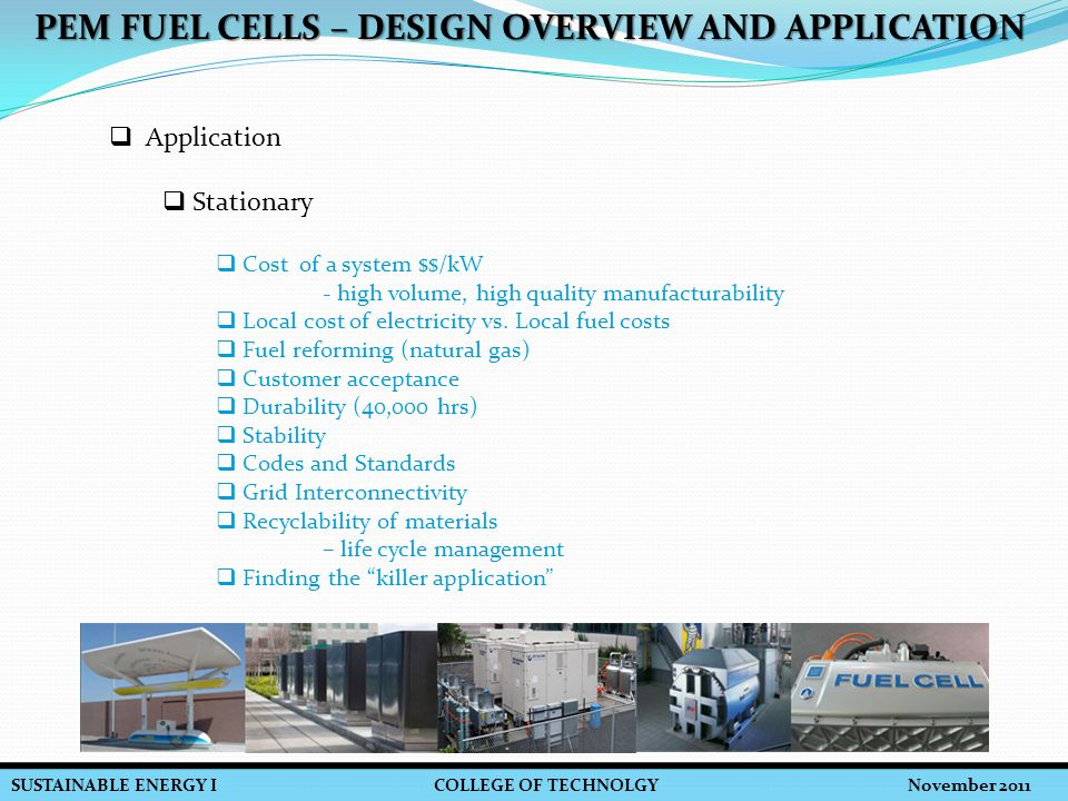 SUSTAINABLE ENERGY I COLLEGE OF TECHNOLGY November 2011 PEM FUEL CELLS – DESIGN OVERVIEW AND APPLICATION  Application  Stationary  Cost of a system $$/kW - high volume, high quality manufacturability  Local cost of electricity vs.