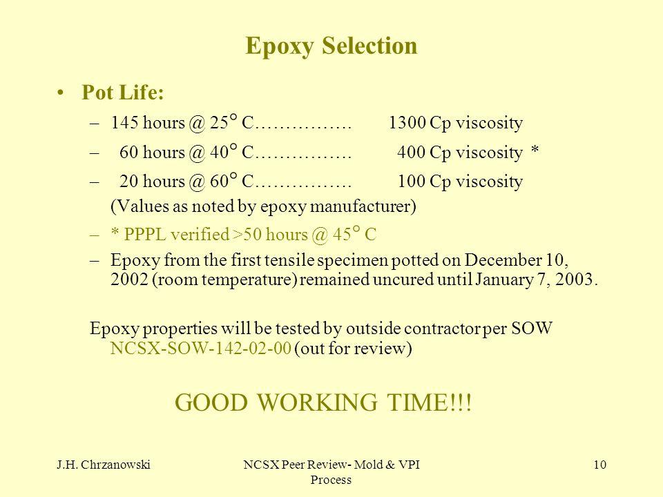 J.H. ChrzanowskiNCSX Peer Review- Mold & VPI Process 10 Epoxy Selection Pot Life: –145 hours @ 25 ° C…………….1300 Cp viscosity – 60 hours @ 40 ° C…………….
