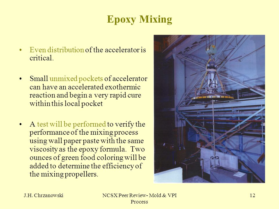 J.H. ChrzanowskiNCSX Peer Review- Mold & VPI Process 12 Epoxy Mixing Even distribution of the accelerator is critical. Small unmixed pockets of accele