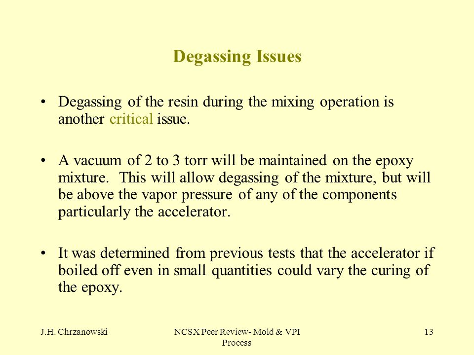 J.H. ChrzanowskiNCSX Peer Review- Mold & VPI Process 13 Degassing Issues Degassing of the resin during the mixing operation is another critical issue.