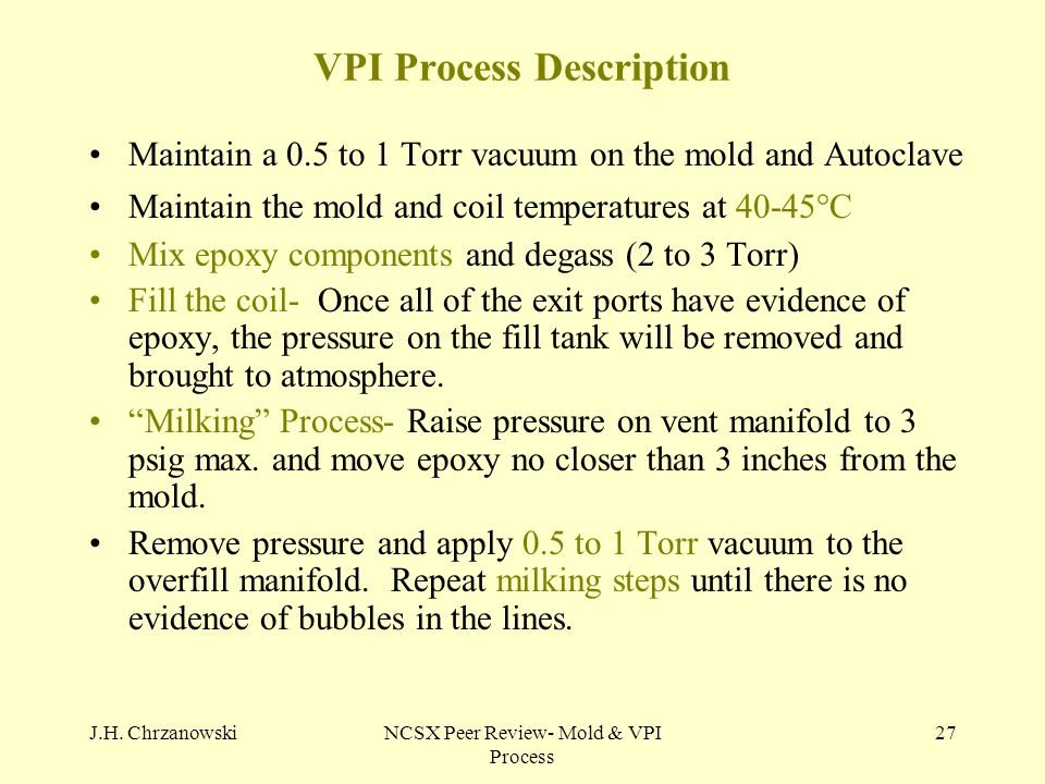 J.H. ChrzanowskiNCSX Peer Review- Mold & VPI Process 27 VPI Process Description Maintain a 0.5 to 1 Torr vacuum on the mold and Autoclave Maintain the