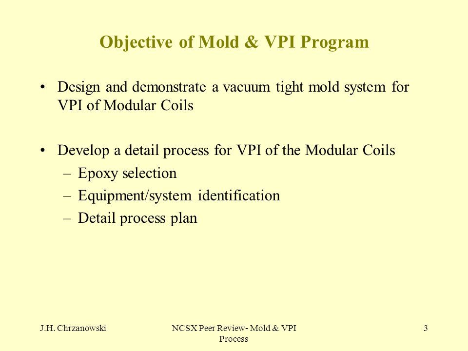 J.H. ChrzanowskiNCSX Peer Review- Mold & VPI Process 3 Objective of Mold & VPI Program Design and demonstrate a vacuum tight mold system for VPI of Mo