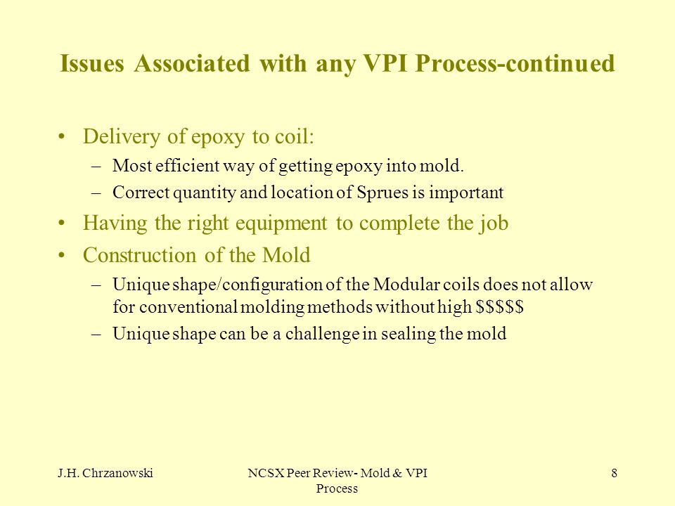J.H. ChrzanowskiNCSX Peer Review- Mold & VPI Process 8 Issues Associated with any VPI Process-continued Delivery of epoxy to coil: –Most efficient way