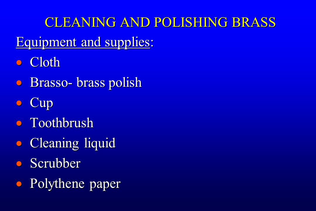 Equipment and supplies:  Cloth  Brasso- brass polish  Cup  Toothbrush  Cleaning liquid  Scrubber  Polythene paper CLEANING AND POLISHING BRASS
