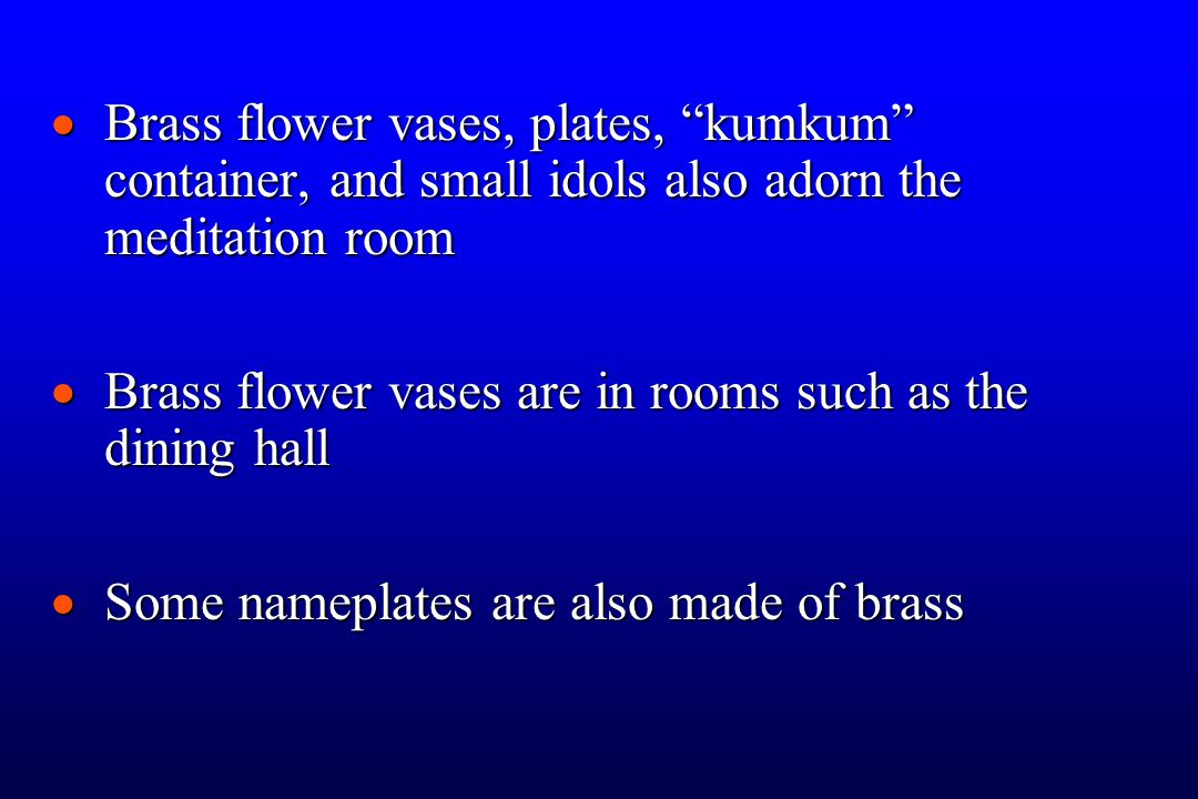  Brass flower vases, plates, kumkum container, and small idols also adorn the meditation room  Brass flower vases are in rooms such as the dining hall  Some nameplates are also made of brass