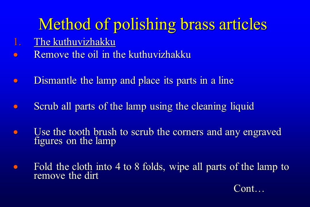 1.The kuthuvizhakku  Remove the oil in the kuthuvizhakku  Dismantle the lamp and place its parts in a line  Scrub all parts of the lamp using the cleaning liquid  Use the tooth brush to scrub the corners and any engraved figures on the lamp  Fold the cloth into 4 to 8 folds, wipe all parts of the lamp to remove the dirt Cont… Method of polishing brass articles