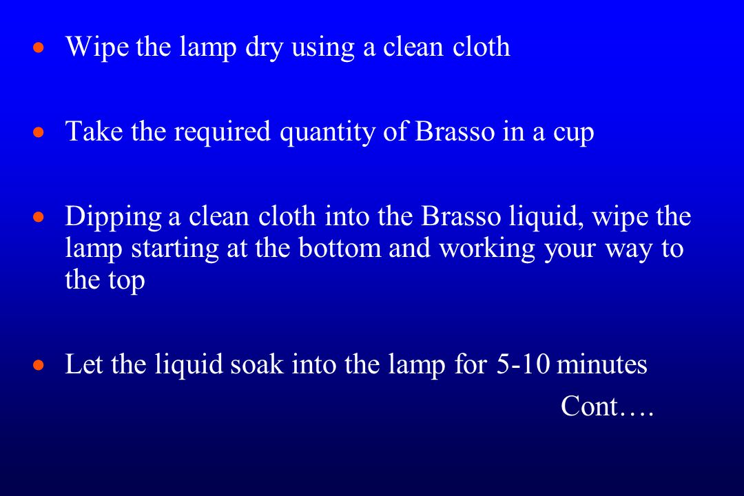   Wipe the lamp dry using a clean cloth   Take the required quantity of Brasso in a cup   Dipping a clean cloth into the Brasso liquid, wipe the lamp starting at the bottom and working your way to the top   Let the liquid soak into the lamp for 5-10 minutes Cont….
