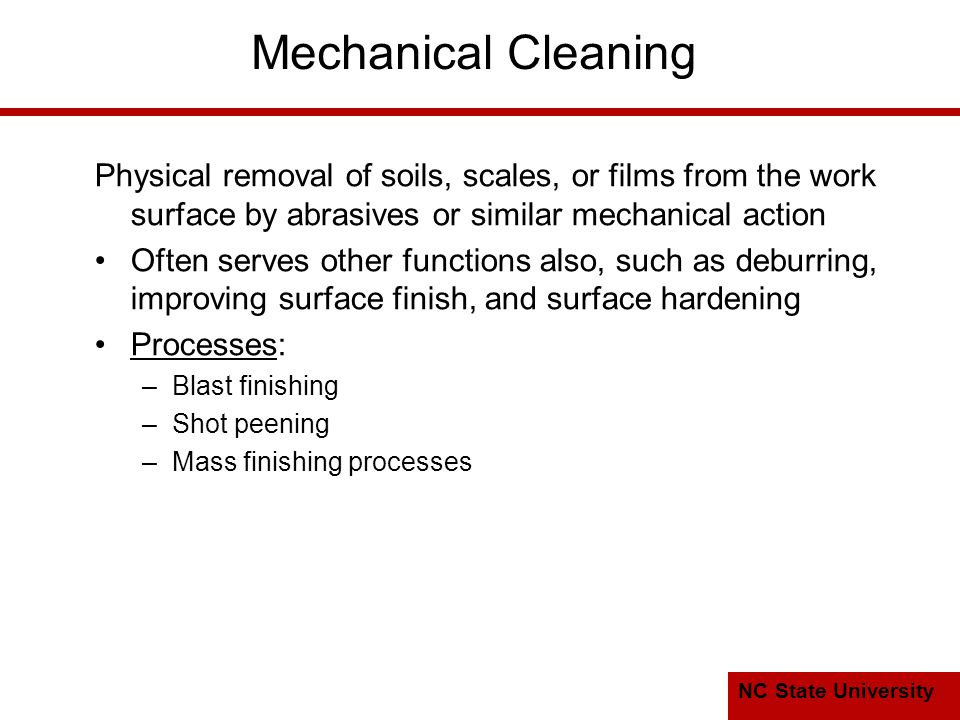 NC State University Mechanical Cleaning Physical removal of soils, scales, or films from the work surface by abrasives or similar mechanical action Often serves other functions also, such as deburring, improving surface finish, and surface hardening Processes: –Blast finishing –Shot peening –Mass finishing processes