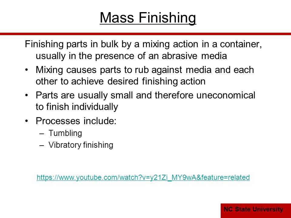 NC State University Mass Finishing Finishing parts in bulk by a mixing action in a container, usually in the presence of an abrasive media Mixing causes parts to rub against media and each other to achieve desired finishing action Parts are usually small and therefore uneconomical to finish individually Processes include: –Tumbling –Vibratory finishing https://www.youtube.com/watch v=y21Zi_MY9wA&feature=related