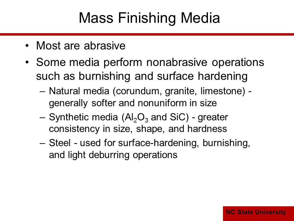 NC State University Mass Finishing Media Most are abrasive Some media perform nonabrasive operations such as burnishing and surface hardening –Natural media (corundum, granite, limestone) - generally softer and nonuniform in size –Synthetic media (Al 2 O 3 and SiC) - greater consistency in size, shape, and hardness –Steel - used for surface ‑ hardening, burnishing, and light deburring operations
