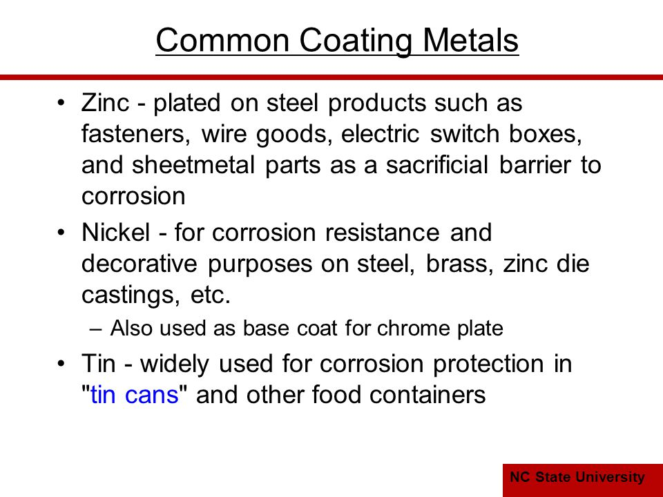 NC State University Common Coating Metals Zinc - plated on steel products such as fasteners, wire goods, electric switch boxes, and sheetmetal parts as a sacrificial barrier to corrosion Nickel - for corrosion resistance and decorative purposes on steel, brass, zinc die castings, etc.