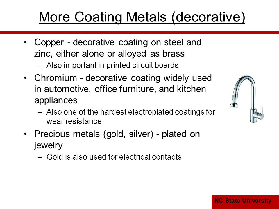 NC State University More Coating Metals (decorative) Copper - decorative coating on steel and zinc, either alone or alloyed as brass –Also important in printed circuit boards Chromium - decorative coating widely used in automotive, office furniture, and kitchen appliances –Also one of the hardest electroplated coatings for wear resistance Precious metals (gold, silver) - plated on jewelry –Gold is also used for electrical contacts