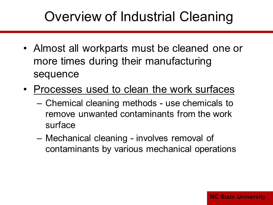 NC State University Overview of Industrial Cleaning Almost all workparts must be cleaned one or more times during their manufacturing sequence Processes used to clean the work surfaces –Chemical cleaning methods - use chemicals to remove unwanted contaminants from the work surface –Mechanical cleaning - involves removal of contaminants by various mechanical operations