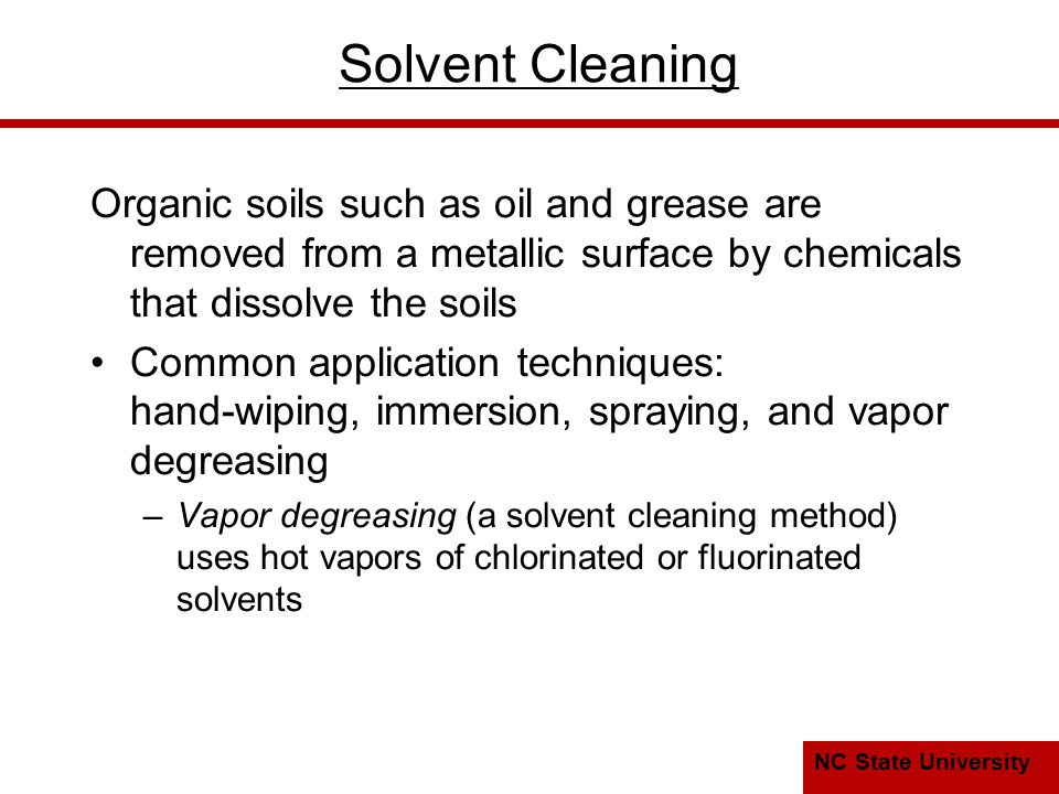 NC State University Solvent Cleaning Organic soils such as oil and grease are removed from a metallic surface by chemicals that dissolve the soils Common application techniques: hand ‑ wiping, immersion, spraying, and vapor degreasing –Vapor degreasing (a solvent cleaning method) uses hot vapors of chlorinated or fluorinated solvents