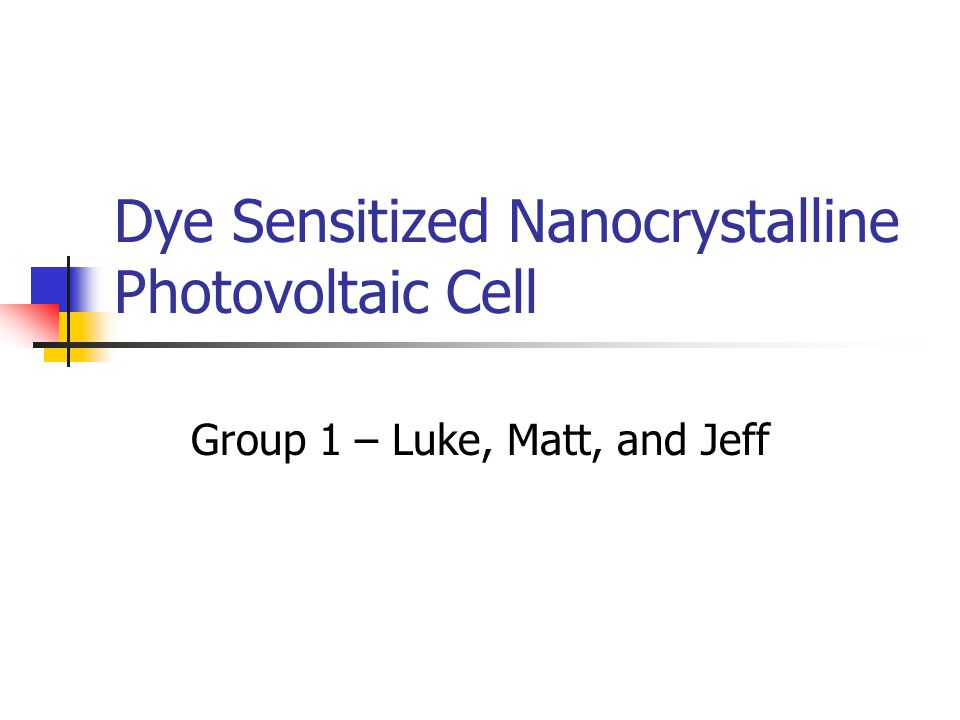 Dye Sensitized Nanocrystalline Photovoltaic Cell Group 1 – Luke, Matt, and Jeff