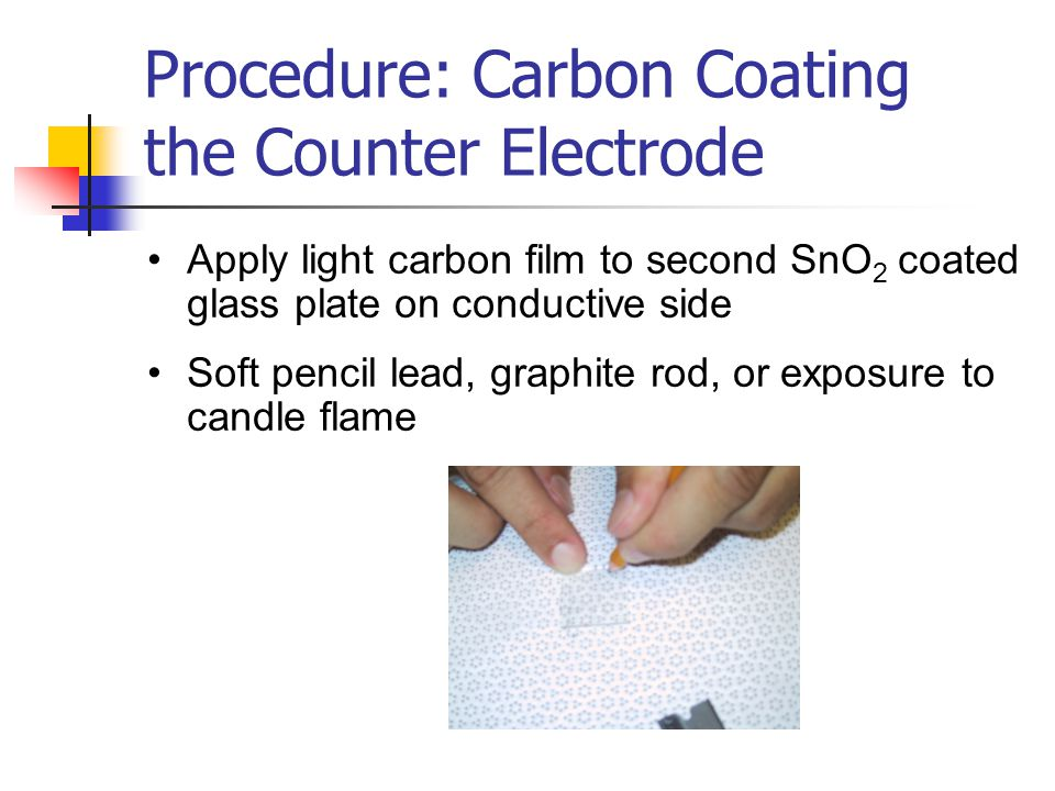 Procedure: Carbon Coating the Counter Electrode Apply light carbon film to second SnO 2 coated glass plate on conductive side Soft pencil lead, graphite rod, or exposure to candle flame