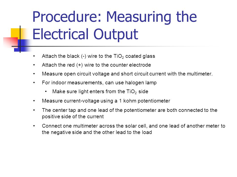 Procedure: Measuring the Electrical Output Attach the black (-) wire to the TiO 2 coated glass Attach the red (+) wire to the counter electrode Measure open circuit voltage and short circuit current with the multimeter.