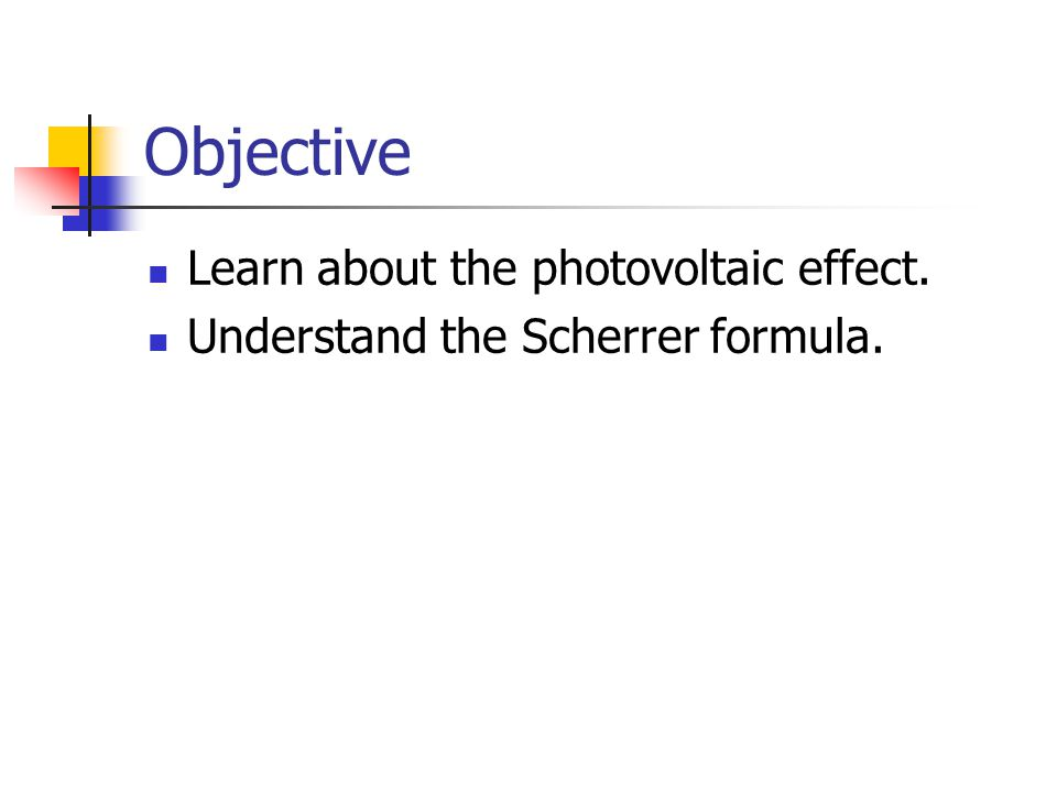 Objective Learn about the photovoltaic effect. Understand the Scherrer formula.