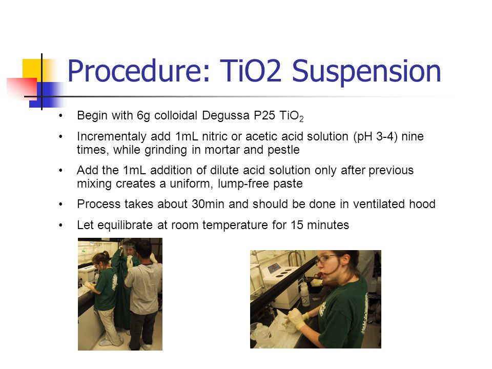 Procedure: TiO2 Suspension Begin with 6g colloidal Degussa P25 TiO 2 Incrementaly add 1mL nitric or acetic acid solution (pH 3-4) nine times, while grinding in mortar and pestle Add the 1mL addition of dilute acid solution only after previous mixing creates a uniform, lump-free paste Process takes about 30min and should be done in ventilated hood Let equilibrate at room temperature for 15 minutes