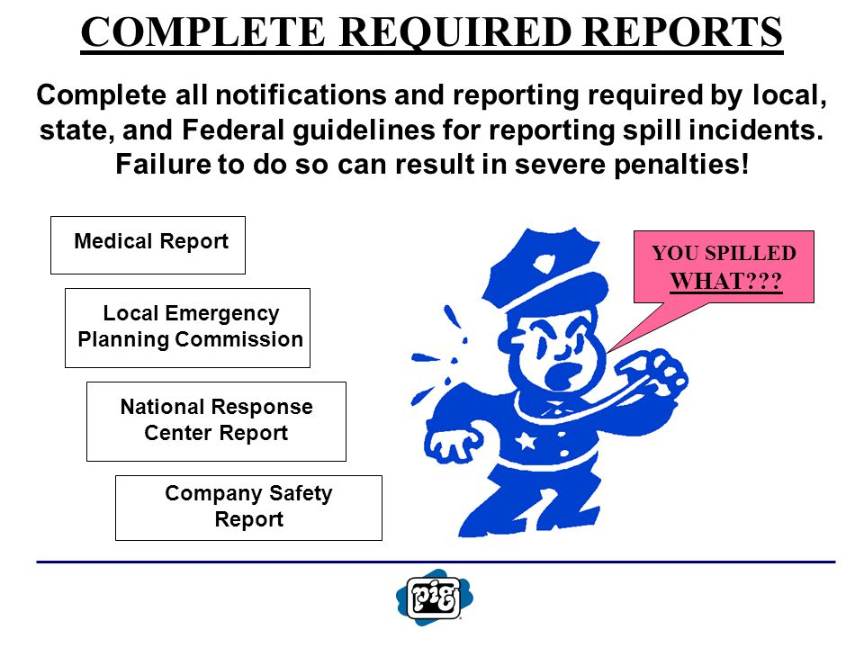 COMPLETE REQUIRED REPORTS Complete all notifications and reporting required by local, state, and Federal guidelines for reporting spill incidents.