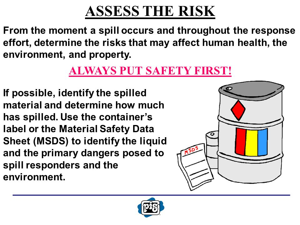ASSESS THE RISK From the moment a spill occurs and throughout the response effort, determine the risks that may affect human health, the environment,
