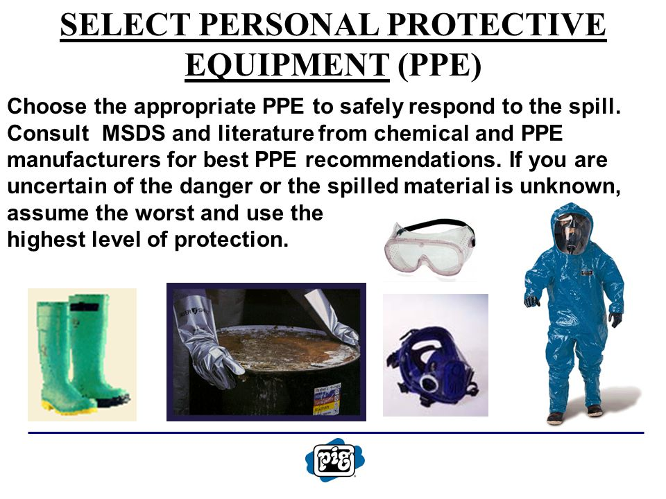 SELECT PERSONAL PROTECTIVE EQUIPMENT (PPE) Choose the appropriate PPE to safely respond to the spill. Consult MSDS and literature from chemical and PP